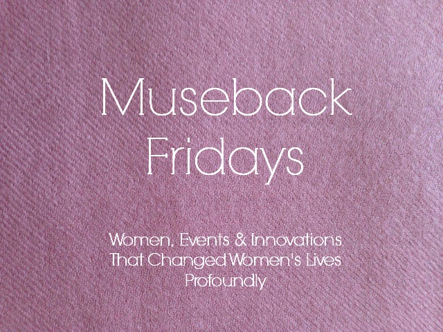Museback Fridays: Women, Events and Innovations that Changed Women's Lives Profoundly