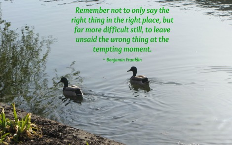 Benjamin Franklin Quote - Remember not to only say the right thing in the right place, but far more difficult still, to leave unsaid the wrong thing at the tempting moment.