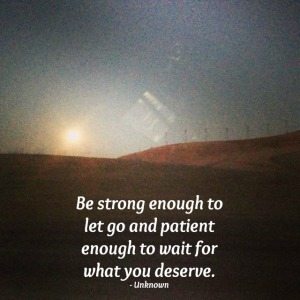 Image with quote - Be strong enough to let go and patient enough to wait for what you deserve.