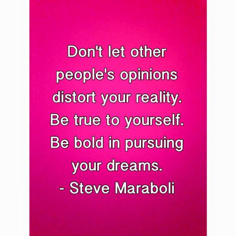 "Quote from Steve Maraboli that says ""Don't let other people's opinions distort your reality. Be true to yourself. Be bold in pursuing your dreams."